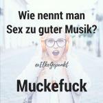 Wie nennt man Sex zu guter Musik? Muckefuck